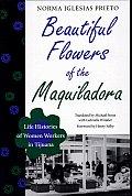 Beautiful Flowers of the Maquiladora: Life Histories of Women Workers in Tijuana