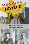 Montana Justice: Power, Punishment, & the Penitentiary / Keith Edgerton