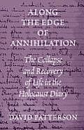 Along the Edge of Annihilation The Collapse & Recovery of Life in the Holocaust Diary