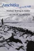 Amchitka & The Bomb: Nuclear Testing In Alaska by Dean W. Kohlhoff
