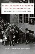 Seattle's Women Teachers of the Interwar Years: Shapers of a Livable City (McLellan Books)