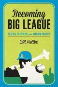 Becoming Big League Seattle the Pilots & Stadium Politics