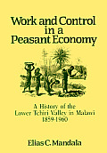 Work & Control In A Peasant Economy A History of the Lower Tchiri Valley in Malawi 1859 1960
