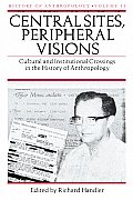 Central Sites Peripheral Visions Cultural & Institutional Crossings in the History of Anthropology