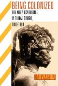 Being Colonized: The Kuba Experience in Rural Congo, 1880-1960 (Africa and the Diaspora: History, Politics, Culture)