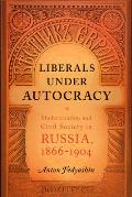 Liberals Under Autocracy: Modernization and Civil Society in Russia, 1866-1904