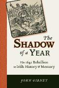 The Shadow of a Year: The 1641 Rebellion in Irish History and Memory (History of Ireland and the Irish Diaspora)