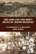 The Long Life and Swift Death of Jewish Rechitsa: A Community in Belarus, 1625-2000