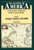 Shaping of America: A Geographical Perspective on 500 Years of History, Volume 1: Atlantic America 1492-1800