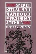 Secret Ritual and Manhood in Victorian America (89 Edition)