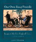 Our Own Snug Fireside Images of the New England Home 1760 1860