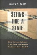 Seeing Like a State : How Certain Schemes To Improve the Human Condition Have Failed (98 Edition)