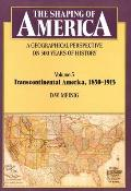 Shaping of America A Geographical Perspective on 500 Years of History Volume 3 Transcontinental America 1850 1915