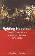 Fighting Napoleon: Guerrillas, Bandits and Adventurers in Spain, 1808-1814