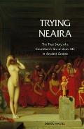 Trying Neaira The True Story of a Courtesans Scandalous Life in Ancient Greece