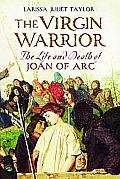Virgin Warrior The Life & Death of Joan of Arc