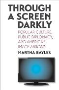 Through a Screen Darkly Popular Culture Public Diplomacy & Americas Image Abroad