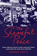 Shameful Peace How French Artists & Intellectuals Survived the Nazi Occupation