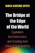 Bridge at the Edge of the World Capitalism the Environment & Crossing from Crisis to Sustainability