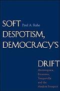 Soft Despotism Democracys Drift Montesquieu Rousseau Tocqueville & the Modern Prospect