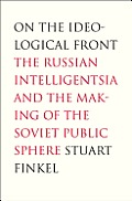 On the Ideological Front: The Russian Intelligentsia and the Making of the Soviet Public Sphere