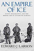 An Empire of Ice: Scott, Shackleton, and the Heroic Age of Antarctic Science Cover