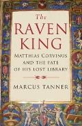 Raven King Matthias Corvinus & the Fate of His Lost Library