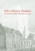 Yale Library Studies: Library Architecture at Yale (Yale Library Studies)