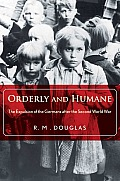 Orderly & Humane The Expulsion of the Germans After the Second World War