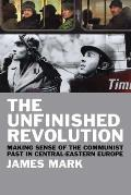 The Unfinished Revolution: Making Sense of the Communist Past in Central-Eastern Europe
