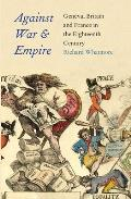 Against War and Empire: Geneva, Britain, and France in the Eighteenth Century (Lewis Walpole Series in Eighteenth-Century Culture and History)