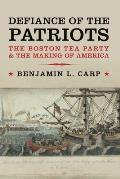 Defiance Of The Patriots: The Boston Tea Party & The Making Of America by Benjamin L. Carp
