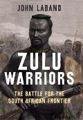 Zulu Warriors: The Battle for the South African Frontier