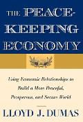 The Peacekeeping Economy: Using Economic Relationships to Build a More Peaceful, Prosperous, and Secure World