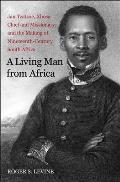 Living Man From Africa Jan Tzatzoe Xhosa Chief & Missionary & The Making Of Nineteenth Century South Africa