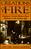Creations of Fire: Chemistry S Lively History from Alchemy to the Atomic Age