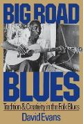Big Road Blues: Tradition & Creativity In The Folk Blues by David Evans
