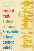 Tropical Truth A Story of Music & Revolution in Brazil
