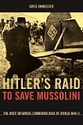 Hitler's Raid to Save Mussolini: The Most Informous Commando Operation of World War II