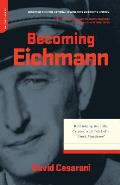 Becoming Eichmann Rethinking the Life Crimes & Trial of a Desk Murderer