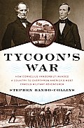 Tycoons War How Cornelius Vanderbilt Invaded a Country to Overthrow Americas Most Famous Military Adventurer