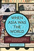 When Asia Was the World Traveling Merchants Scholars Warriors & Monks Who Created the Riches of the East