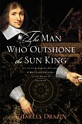 The Man Who Outshone the Sun King: A Life of Gleaming Opulence and Wretched Reversal in the Reign of Louis XIV Cover