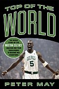 Top of the World The Inside Story of the Boston Celtics Amazing One Year Turnaround to Become NBA Champions