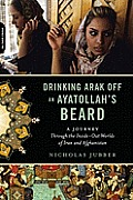 Drinking Arak off an Ayatollah's Beard: Through the inside-out Worlds of Iran and Afghanistan