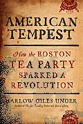 American Tempest: How The Boston Tea Party Sparked A Revolution by Harlow G. Unger