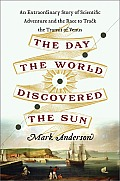 Day the World Discovered the Sun An Extraordinary Story of 18th Century Scientific Adventure & the Global Race to Track the Transit of Venus