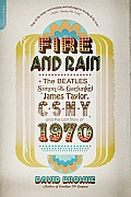 Fire and Rain: The Beatles, Simon & Garfunkel, James Taylor, CSNY, and the Lost Story of 1970