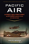 Pacific Air: How Fearless Flyboys, Peerless Aircraft, and Fast Flattops Conquered the Skies in the War with Japan