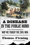 Disease in the Public Mind A New Understanding of Why We Fought the Civil War